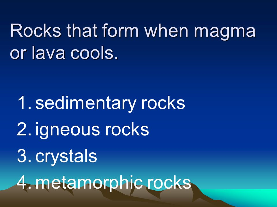 Rocks that form when magma or lava cools. 1.sedimentary rocks 2.igneous rocks 3.crystals 4.metamorphic rocks