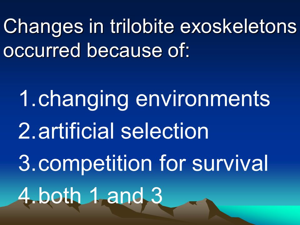 Changes in trilobite exoskeletons occurred because of: 1.changing environments 2.artificial selection 3.competition for survival 4.both 1 and 3