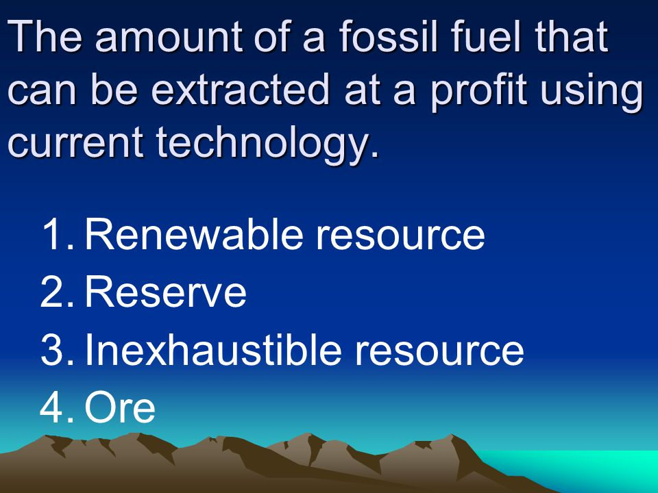 The amount of a fossil fuel that can be extracted at a profit using current technology. 1.Renewable resource 2.Reserve 3.Inexhaustible resource 4.Ore
