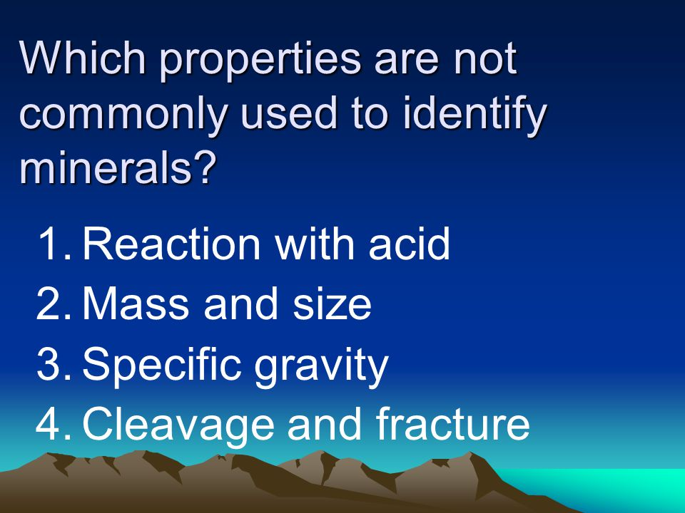 Which properties are not commonly used to identify minerals? 1.Reaction with acid 2.Mass and size 3.Specific gravity 4.Cleavage and fracture