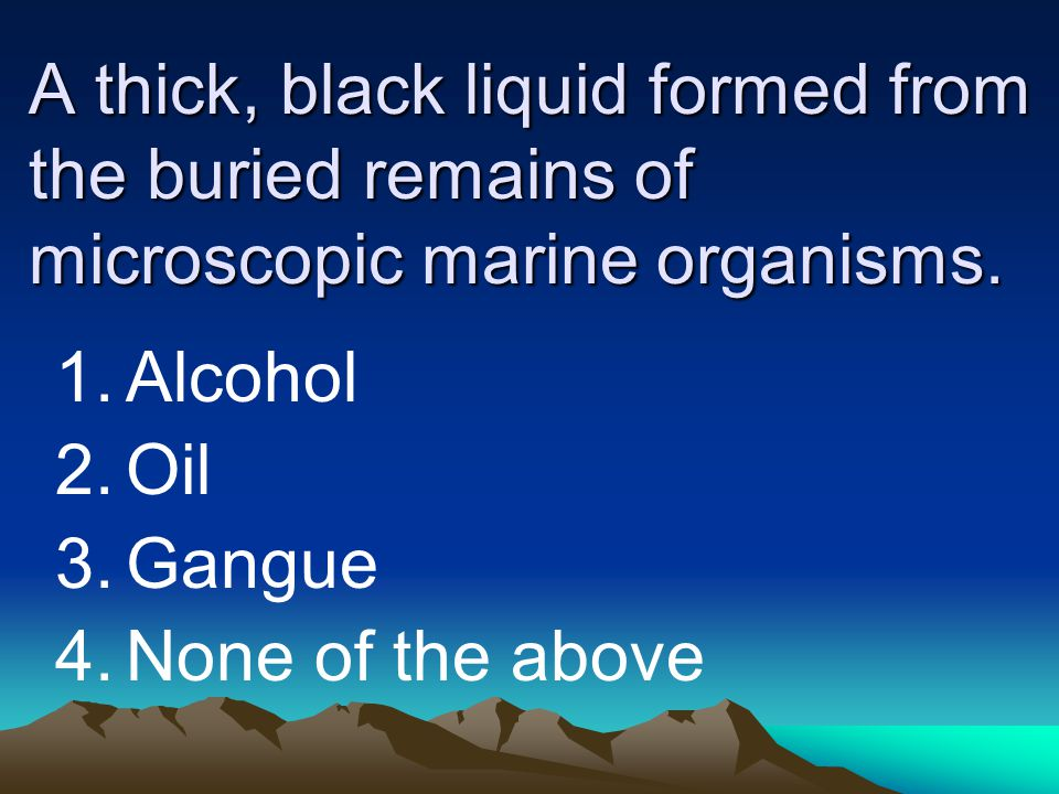 A thick, black liquid formed from the buried remains of microscopic marine organisms. 1.Alcohol 2.Oil 3.Gangue 4.None of the above