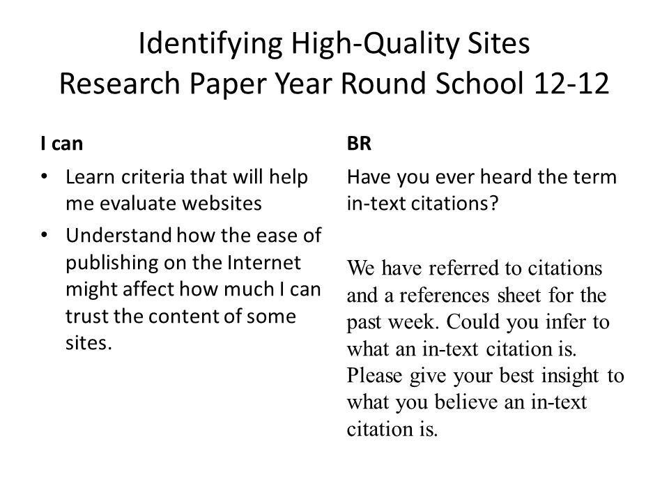 Identifying High-Quality Sites Research Paper Year Round School 12-12 I canBR Learn criteria that will help me evaluate websites Understand how the ease of publishing on the Internet might affect how much I can trust the content of some sites.