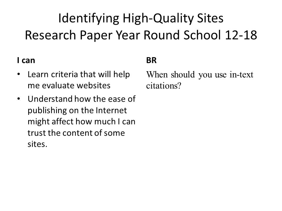 Identifying High-Quality Sites Research Paper Year Round School 12-18 I canBR Learn criteria that will help me evaluate websites Understand how the ease of publishing on the Internet might affect how much I can trust the content of some sites.