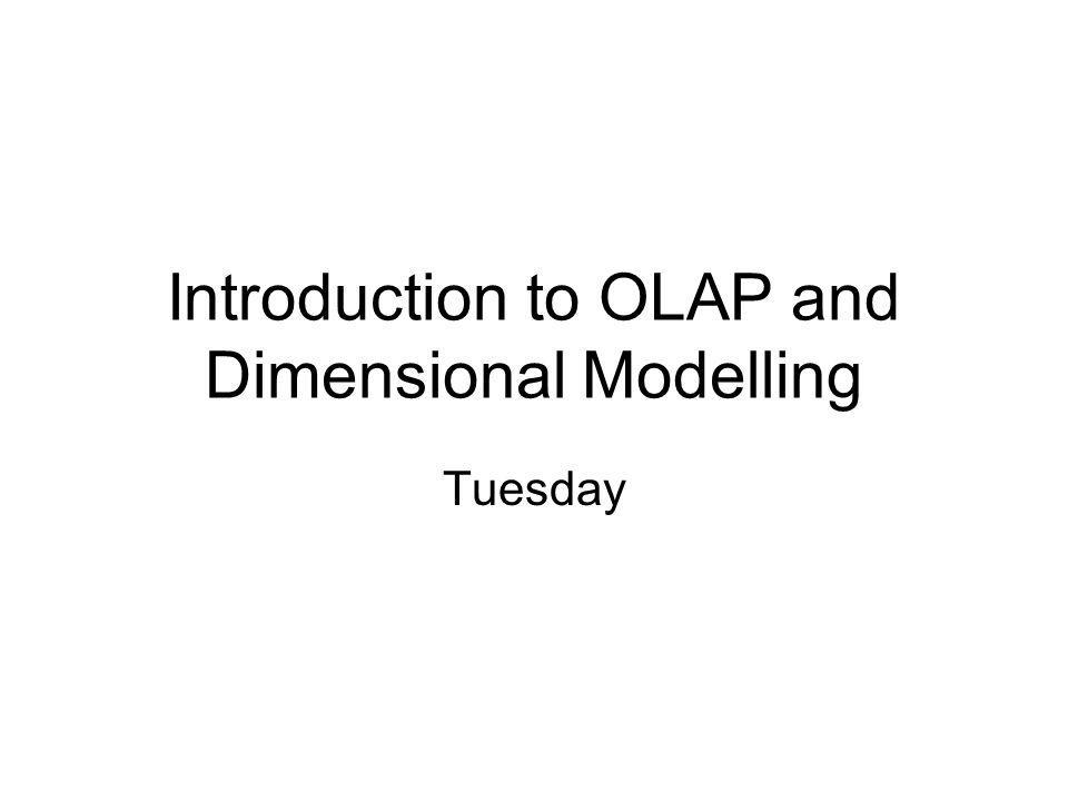 Introduction to OLAP and Dimensional Modelling Tuesday