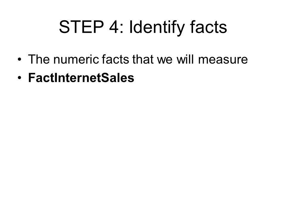STEP 4: Identify facts The numeric facts that we will measure FactInternetSales