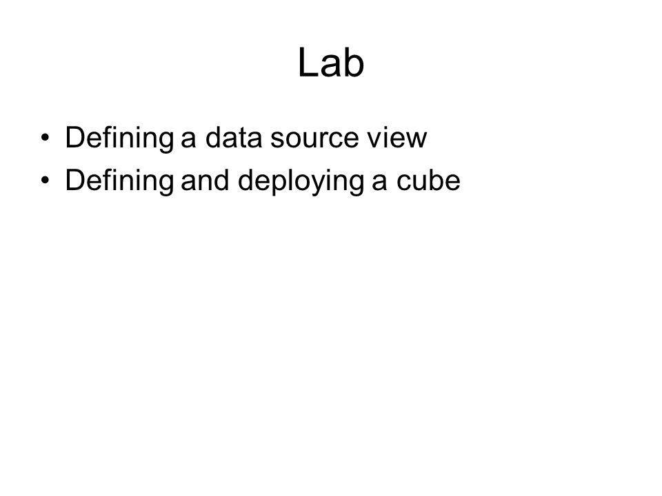 Lab Defining a data source view Defining and deploying a cube
