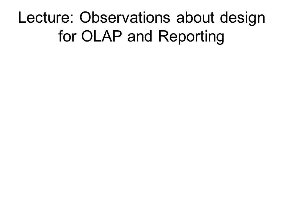 Lecture: Observations about design for OLAP and Reporting