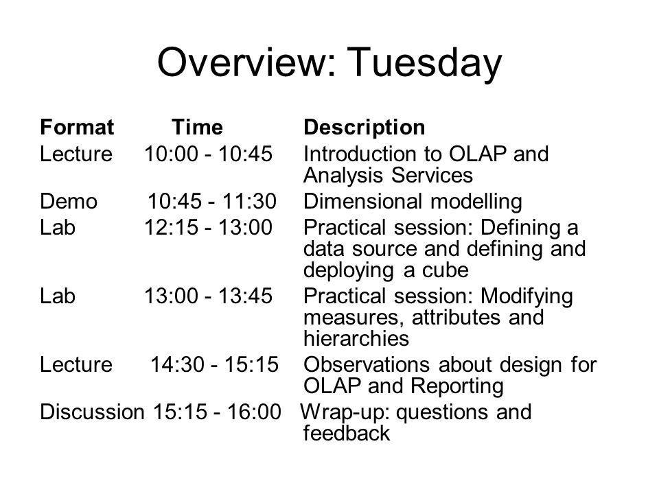 Overview: Tuesday FormatTimeDescription Lecture 10:00 - 10:45 Introduction to OLAP and Analysis Services Demo 10:45 - 11:30 Dimensional modelling Lab 12:15 - 13:00 Practical session: Defining a data source and defining and deploying a cube Lab 13:00 - 13:45 Practical session: Modifying measures, attributes and hierarchies Lecture 14:30 - 15:15 Observations about design for OLAP and Reporting Discussion 15:15 - 16:00 Wrap-up: questions and feedback