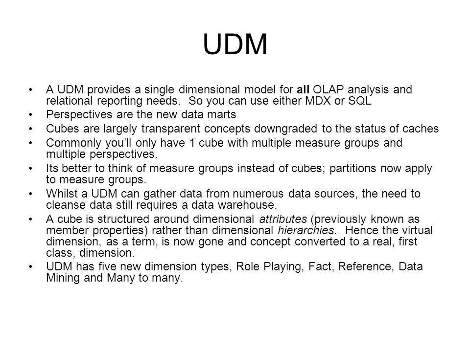 UDM A UDM provides a single dimensional model for all OLAP analysis and relational reporting needs.
