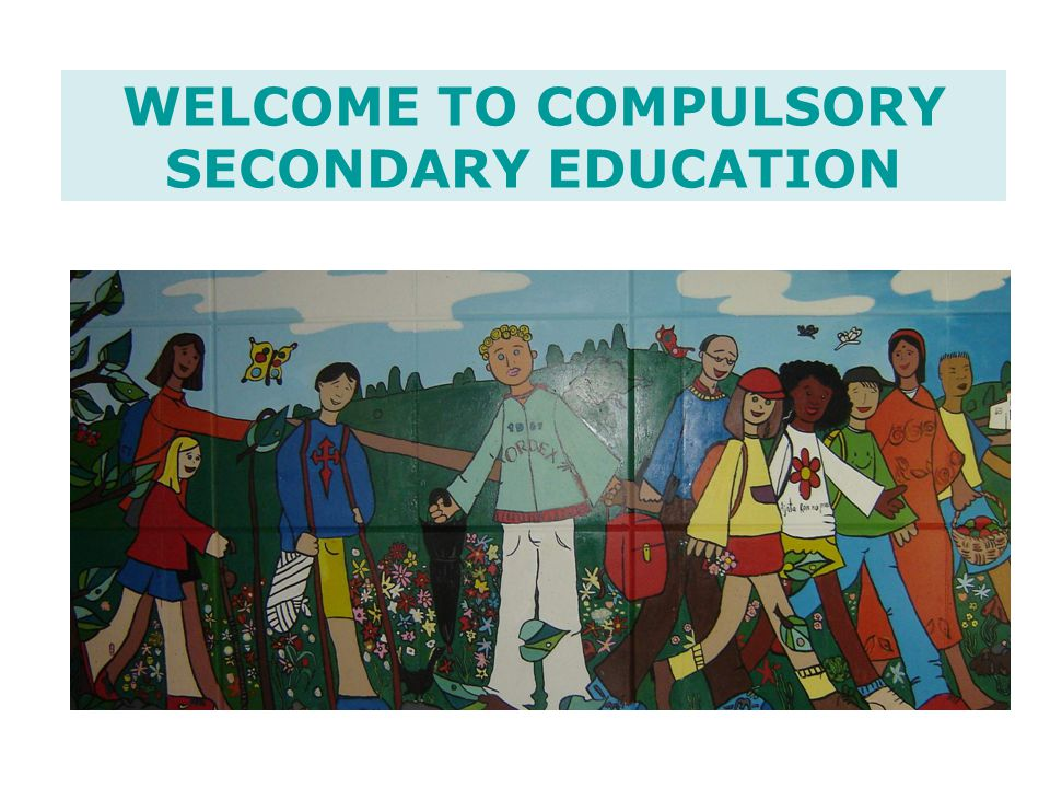 WELCOME TO COMPULSORY SECONDARY EDUCATION