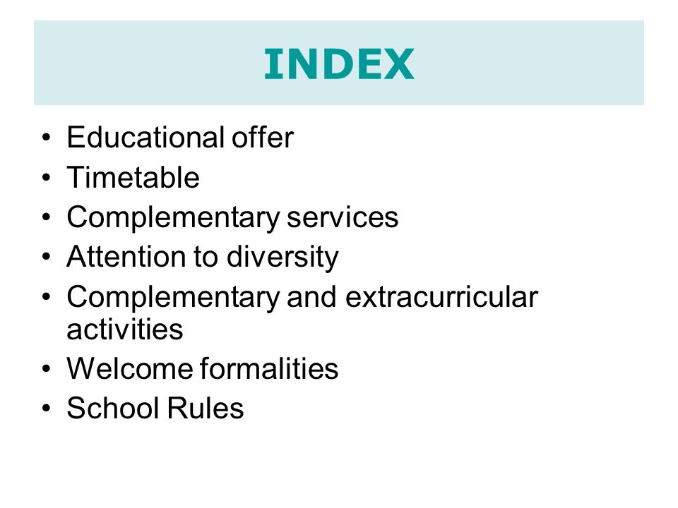 INDEX Educational offer Timetable Complementary services Attention to diversity Complementary and extracurricular activities Welcome formalities School Rules