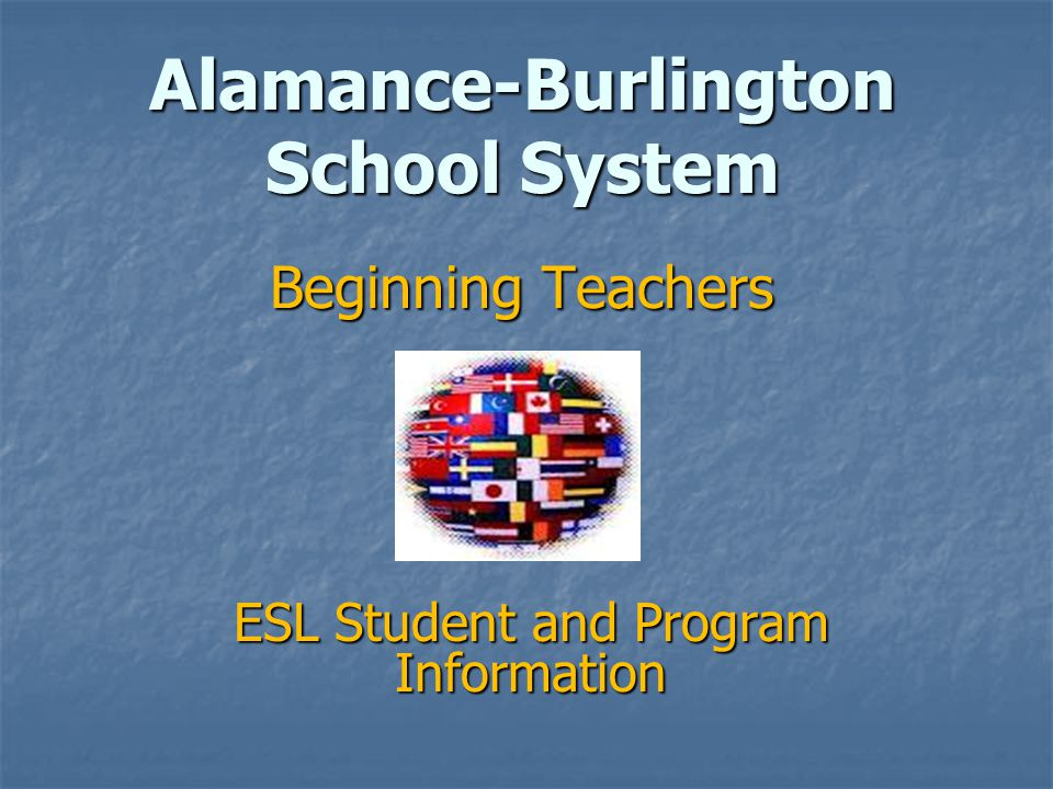 Alamance-Burlington School System Beginning Teachers ESL Student and Program Information