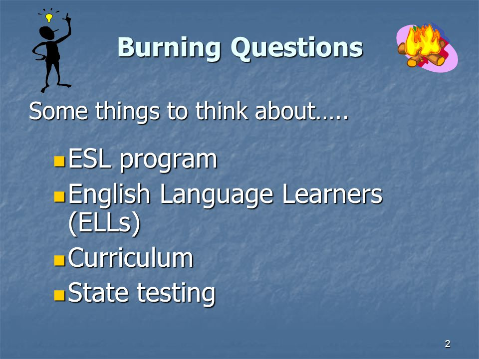 2 Burning Questions Some things to think about…..