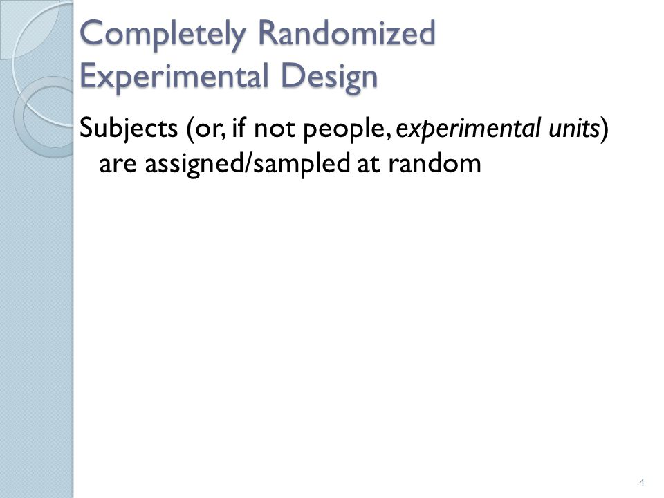 Completely Randomized Experimental Design Subjects (or, if not people, experimental units) are assigned/sampled at random 4