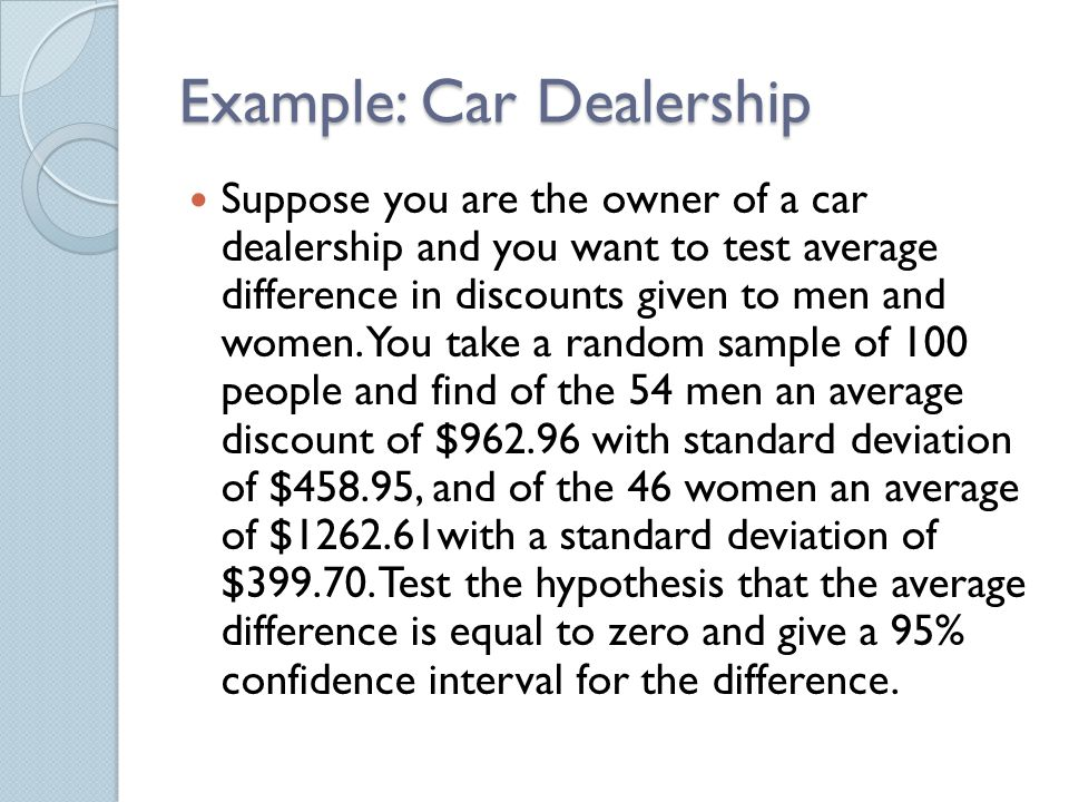 Example: Car Dealership Suppose you are the owner of a car dealership and you want to test average difference in discounts given to men and women.