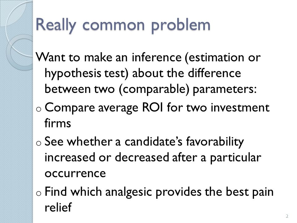 Really common problem Want to make an inference (estimation or hypothesis test) about the difference between two (comparable) parameters: o Compare average ROI for two investment firms o See whether a candidate's favorability increased or decreased after a particular occurrence o Find which analgesic provides the best pain relief 2