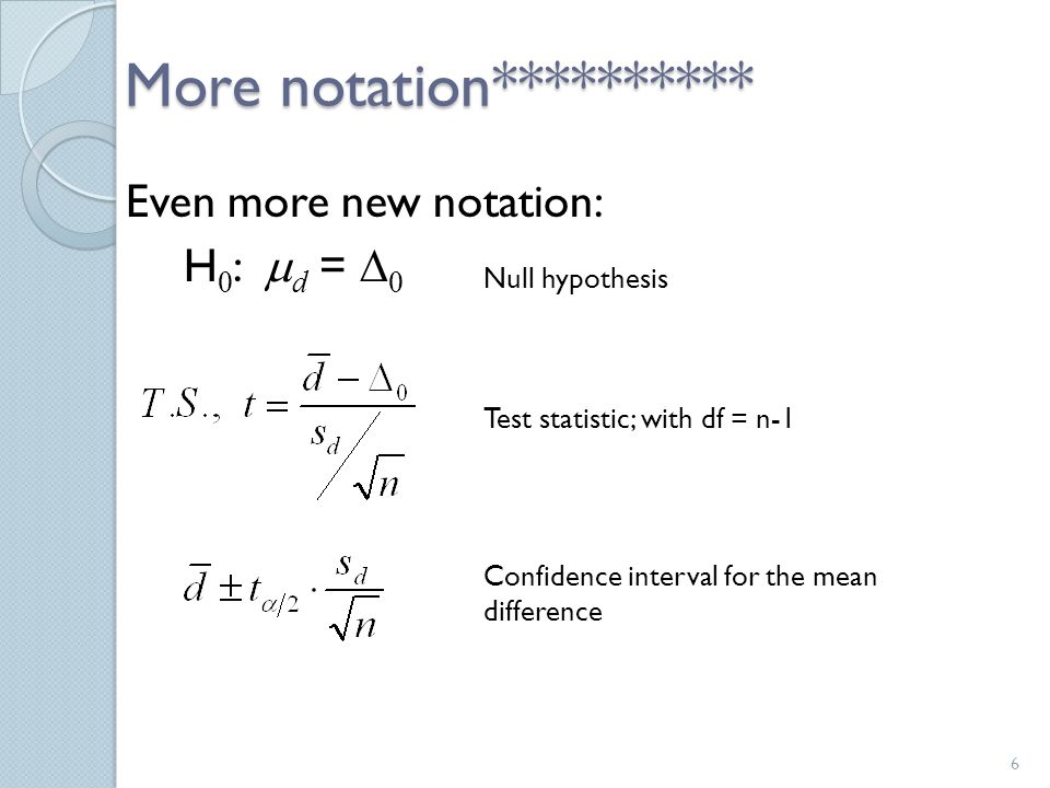 More notation********** Even more new notation: H 0 :  d =  0 6 Null hypothesis Test statistic; with df = n-1 Confidence interval for the mean difference