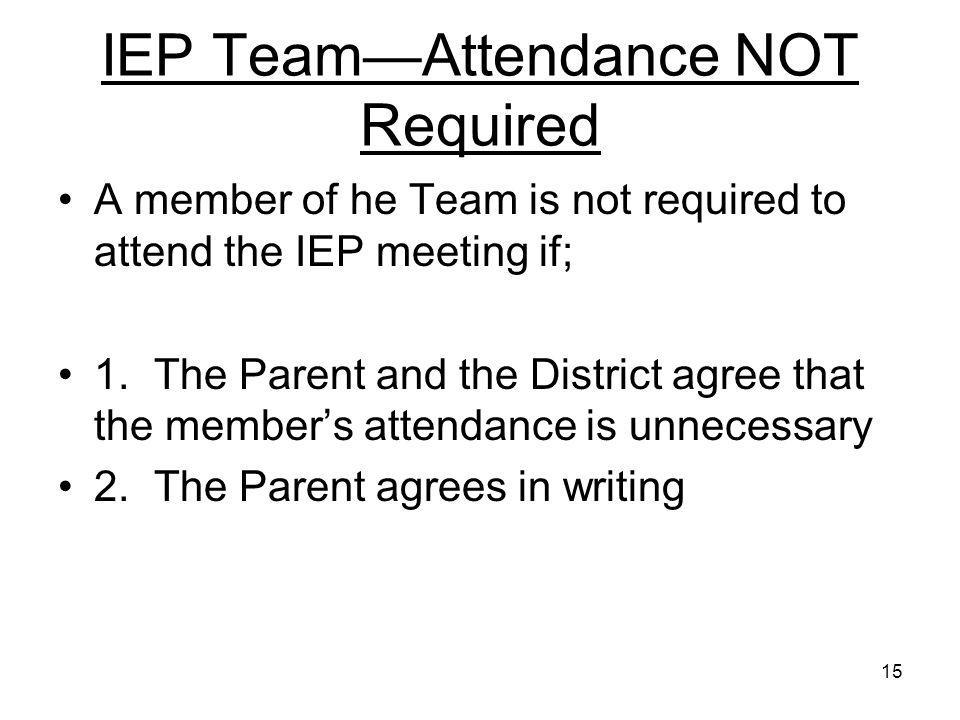 15 IEP Team—Attendance NOT Required A member of he Team is not required to attend the IEP meeting if; 1.The Parent and the District agree that the mem