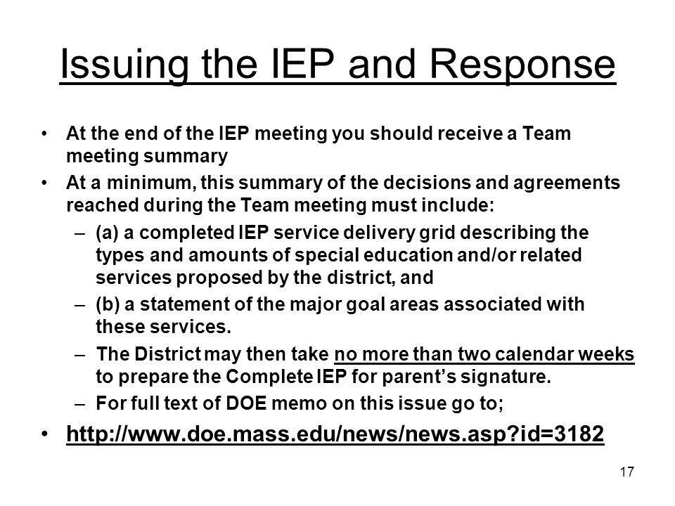 17 Issuing the IEP and Response At the end of the IEP meeting you should receive a Team meeting summary At a minimum, this summary of the decisions an