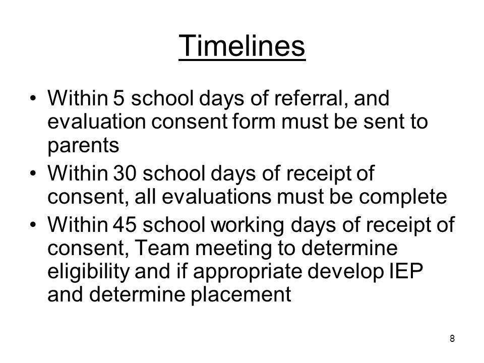 8 Timelines Within 5 school days of referral, and evaluation consent form must be sent to parents Within 30 school days of receipt of consent, all eva