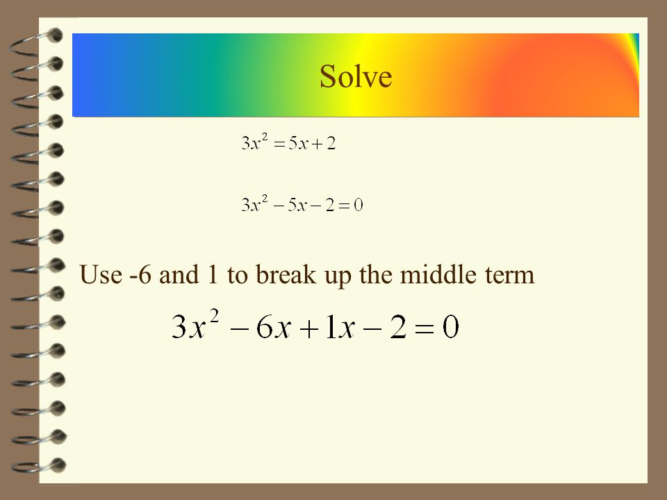 Multiply the ends together and find what adds to the coefficient of the middle term Solve