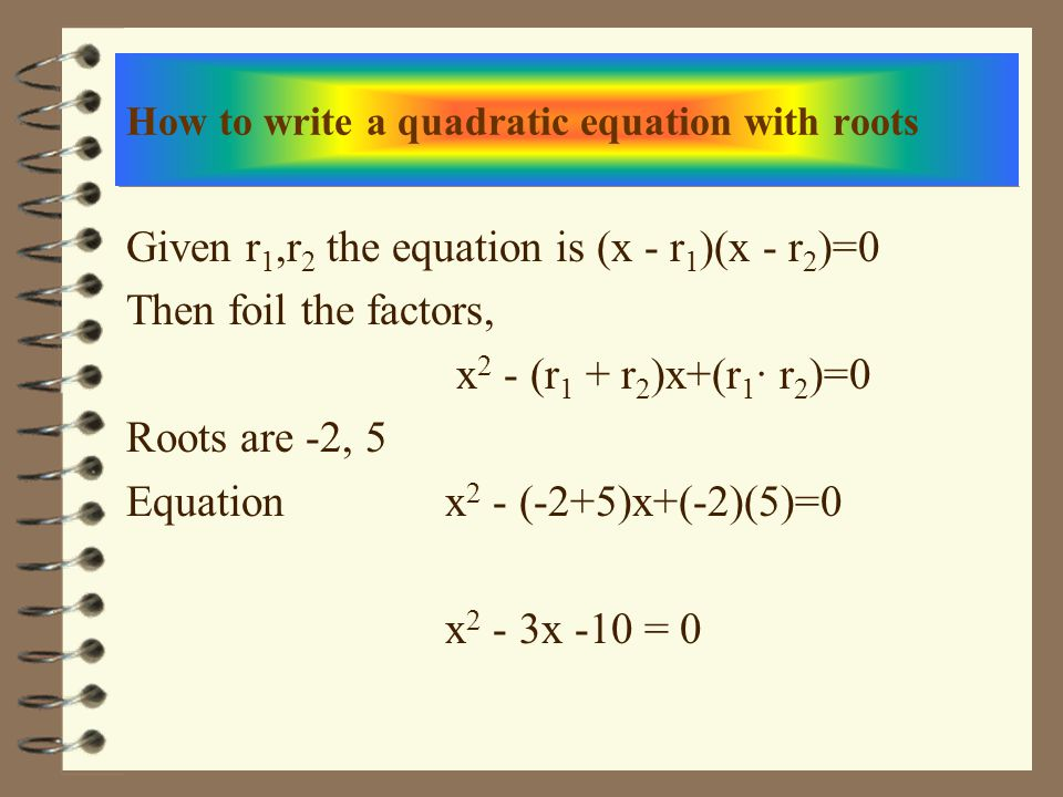 How to write a quadratic equation with roots Given r 1,r 2 the equation is (x - r 1 )(x - r 2 )=0 Then foil the factors, x 2 - (r 1 + r 2 )x+(r 1 · r