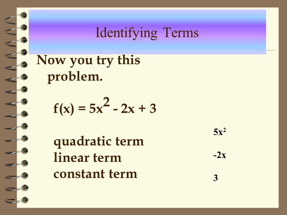 Example f(x) = 4x 2 - 3 Quadratic term 4x 2 Linear term 0 Constant term -3 Identifying Terms