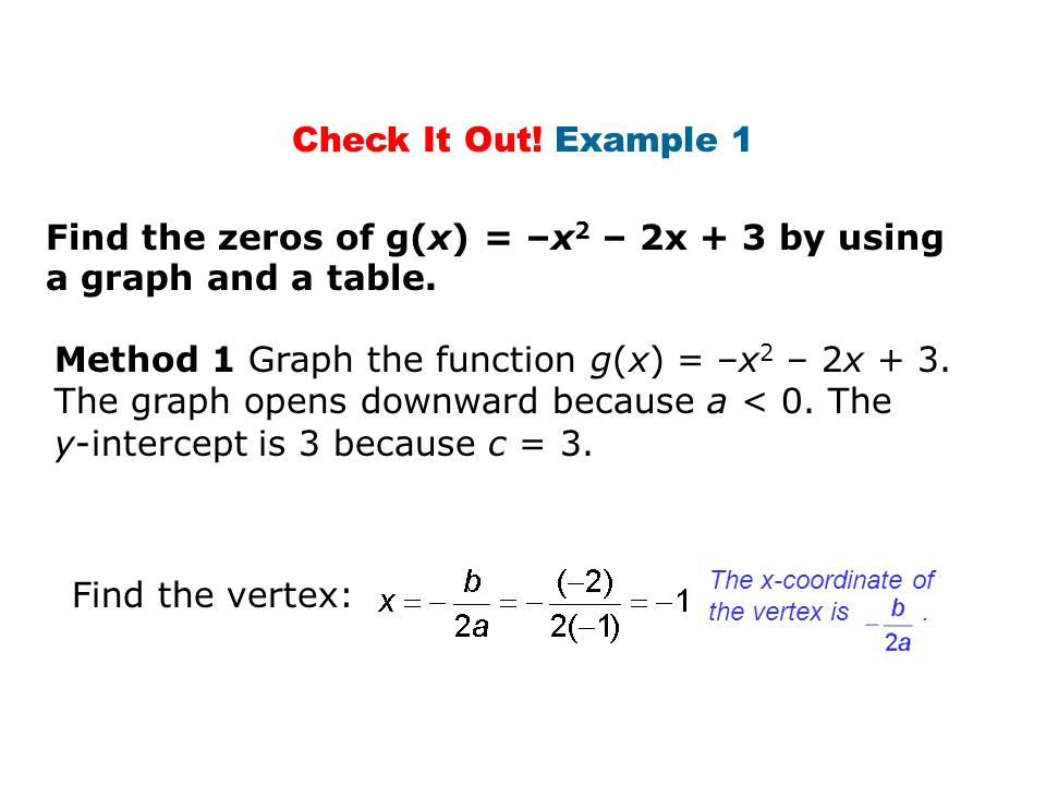 Method 1 Graph the function g(x) = –x 2 – 2x + 3. The graph opens downward because a < 0. The y-intercept is 3 because c = 3. Find the vertex: Check I