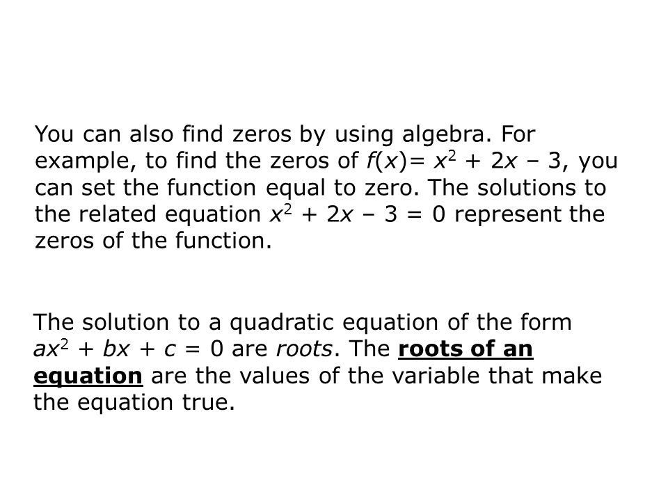 You can also find zeros by using algebra. For example, to find the zeros of f(x)= x 2 + 2x – 3, you can set the function equal to zero. The solutions