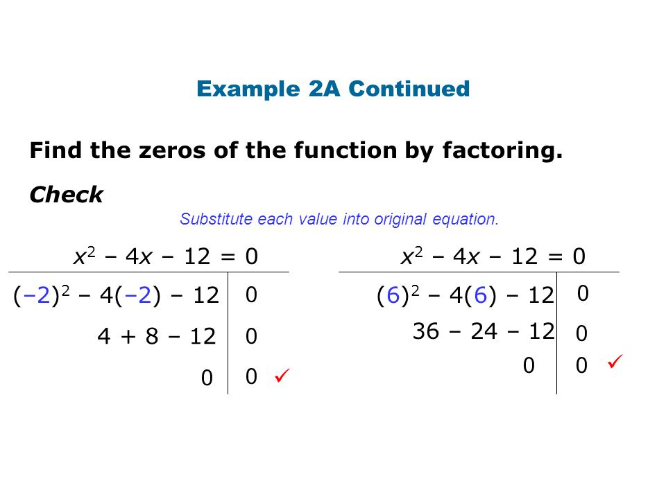 Find the zeros of the function by factoring. Example 2A Continued Check (–2) 2 – 4(–2) – 12 4 + 8 – 12 0 x 2 – 4x – 12 = 0 0 0 0 (6) 2 – 4(6) – 12 36