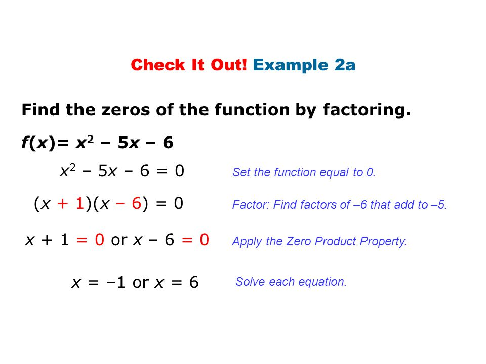 Check It Out! Example 2a f(x)= x 2 – 5x – 6 Find the zeros of the function by factoring. x 2 – 5x – 6 = 0 (x + 1)(x – 6) = 0 x + 1 = 0 or x – 6 = 0 x