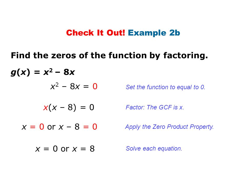 Check It Out! Example 2b g(x) = x 2 – 8x Find the zeros of the function by factoring. x 2 – 8x = 0 x(x – 8) = 0 x = 0 or x – 8 = 0 x = 0 or x = 8 Set
