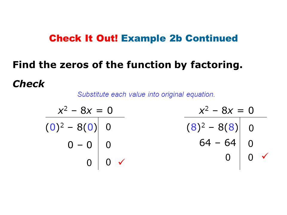 Find the zeros of the function by factoring. Check (0) 2 – 8(0) 0 – 0 0 x 2 – 8x = 0 0 0 0 (8) 2 – 8(8) 64 – 64 0 x 2 – 8x = 0 0 0 0 Substitute each v