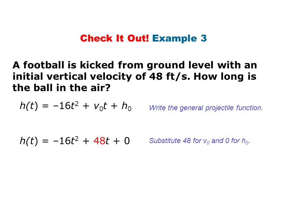 Check It Out! Example 3 A football is kicked from ground level with an initial vertical velocity of 48 ft/s. How long is the ball in the air? h(t) = –