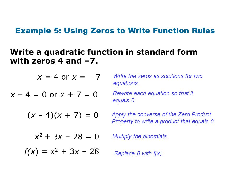 Write a quadratic function in standard form with zeros 4 and –7. Example 5: Using Zeros to Write Function Rules Write the zeros as solutions for two e