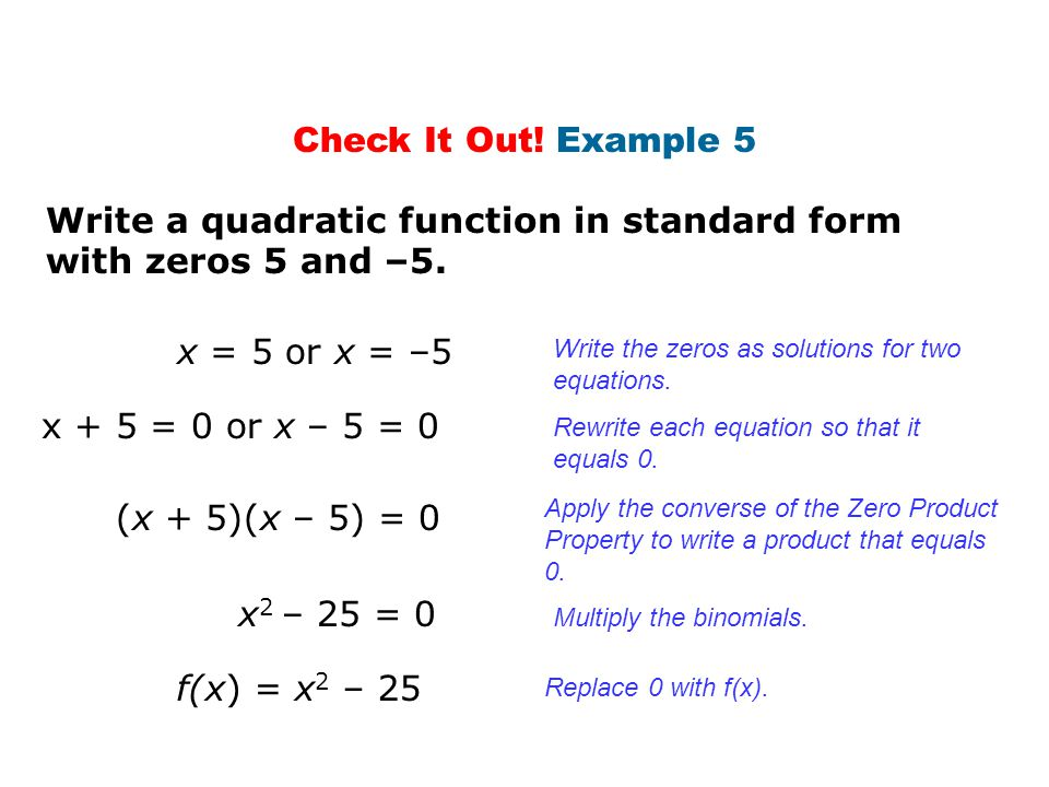 Check It Out! Example 5 Write a quadratic function in standard form with zeros 5 and –5. x = 5 or x = –5 x + 5 = 0 or x – 5 = 0 (x + 5)(x – 5) = 0 x 2