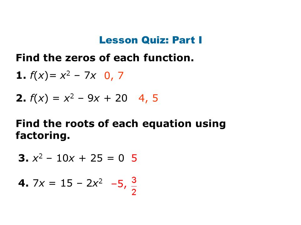 Lesson Quiz: Part I Find the zeros of each function. 2. f(x) = x 2 – 9x + 20 1. f(x)= x 2 – 7x0, 7 3. x 2 – 10x + 25 = 0 4, 5 Find the roots of each e