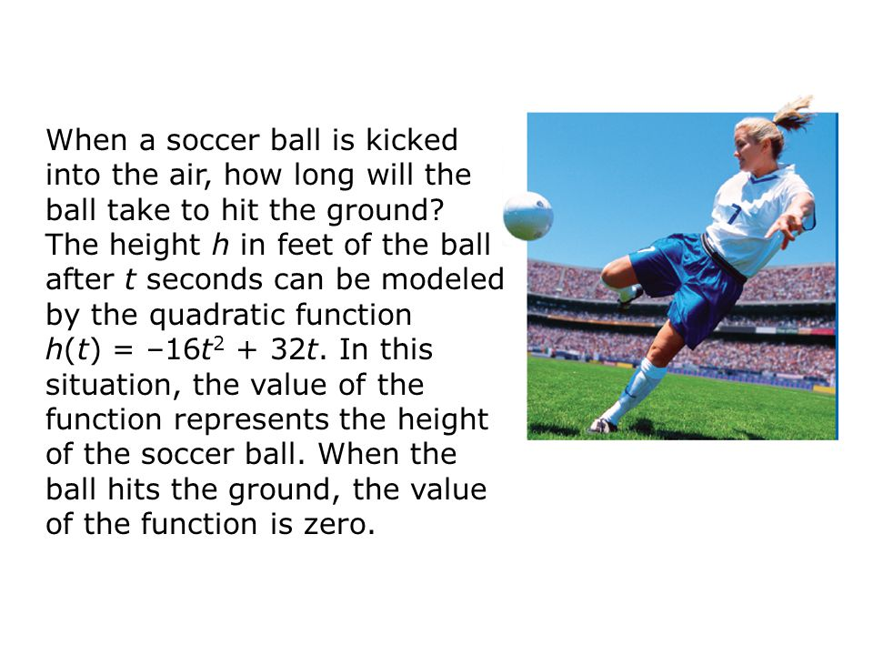 When a soccer ball is kicked into the air, how long will the ball take to hit the ground? The height h in feet of the ball after t seconds can be mode
