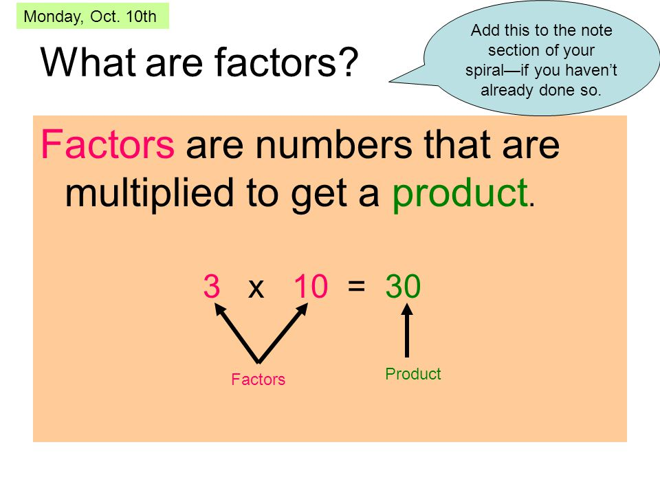 What are factors? Factors are numbers that are multiplied to get a product. 3 x 10 = 30 Factors Product Add this to the note section of your spiral—if