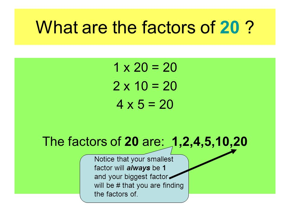 What are the factors of 20 ? 1 x 20 = 20 2 x 10 = 20 4 x 5 = 20 The factors of 20 are: 1,2,4,5,10,20 Notice that your smallest factor will always be 1