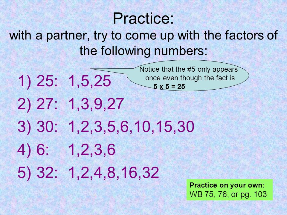 Practice: with a partner, try to come up with the factors of the following numbers: 1)25: 1,5,25 2)27: 1,3,9,27 3)30: 1,2,3,5,6,10,15,30 4)6: 1,2,3,6 5)32: 1,2,4,8,16,32 Notice that the #5 only appears once even though the fact is 5 x 5 = 25 Practice on your own: WB 75, 76, or pg.