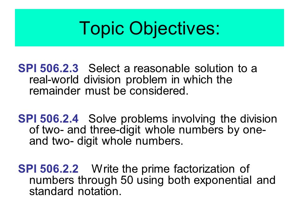 Topic Objectives: SPI 506.2.3 Select a reasonable solution to a real-world division problem in which the remainder must be considered. SPI 506.2.4 Sol