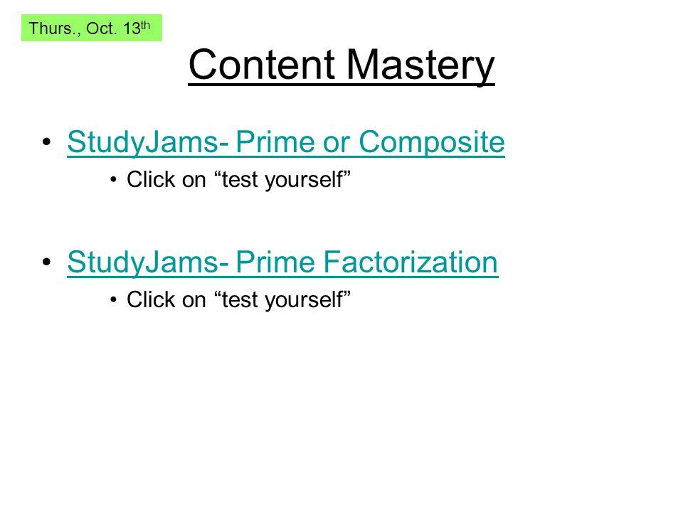 "Content Mastery StudyJams- Prime or Composite Click on ""test yourself"" StudyJams- Prime Factorization Click on ""test yourself"" Thurs., Oct. 13 th"