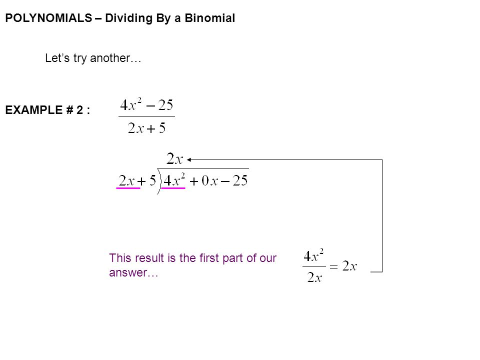 POLYNOMIALS – Dividing By a Binomial Let's try another… EXAMPLE # 2 : This result is the first part of our answer…