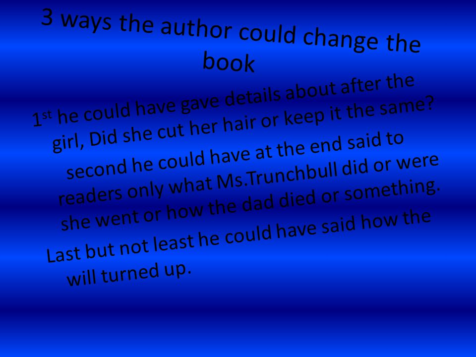 3 ways the author could change the book 1 st he could have gave details about after the girl, Did she cut her hair or keep it the same? second he coul