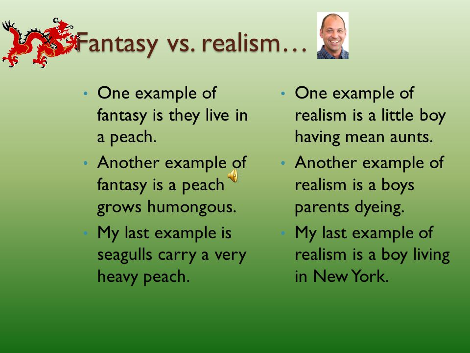 Fantasy vs.realism… One example of fantasy is they live in a peach.