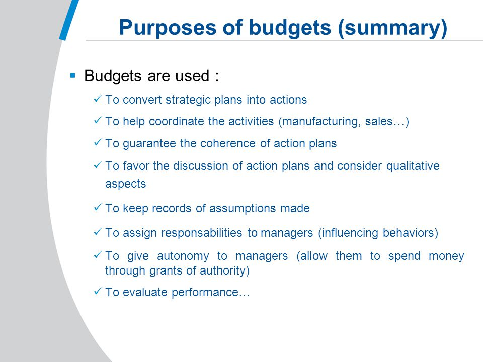 Purposes of budgets (summary)  Budgets are used : To convert strategic plans into actions To help coordinate the activities (manufacturing, sales…) To guarantee the coherence of action plans To favor the discussion of action plans and consider qualitative aspects To keep records of assumptions made To assign responsabilities to managers (influencing behaviors) To give autonomy to managers (allow them to spend money through grants of authority) To evaluate performance…