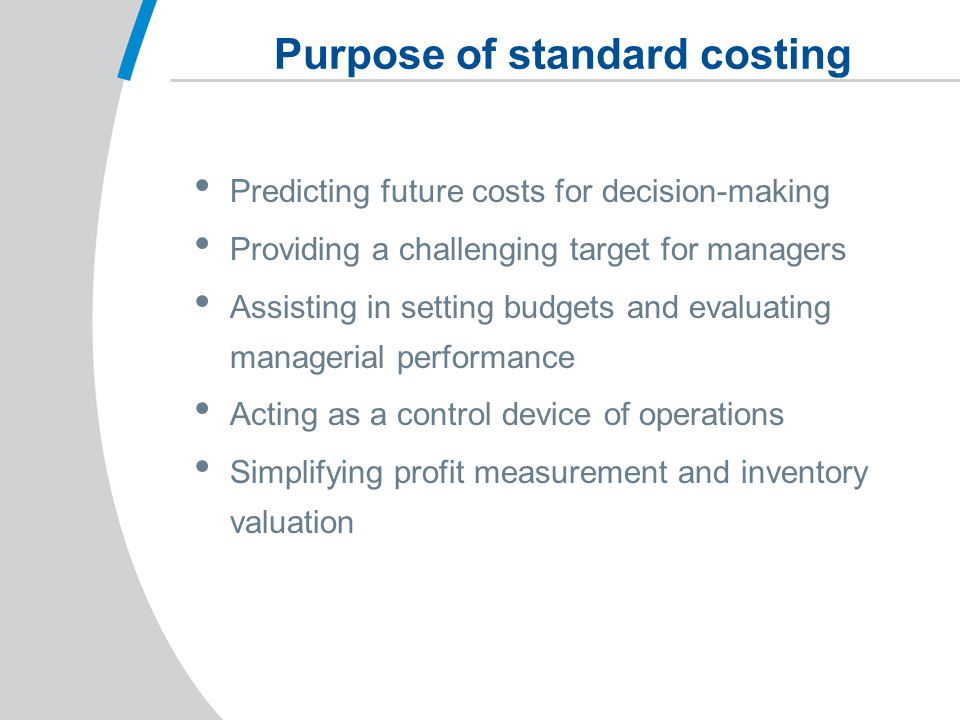 Purpose of standard costing Predicting future costs for decision-making Providing a challenging target for managers Assisting in setting budgets and evaluating managerial performance Acting as a control device of operations Simplifying profit measurement and inventory valuation