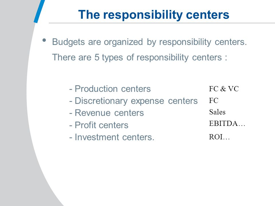 The responsibility centers Budgets are organized by responsibility centers.