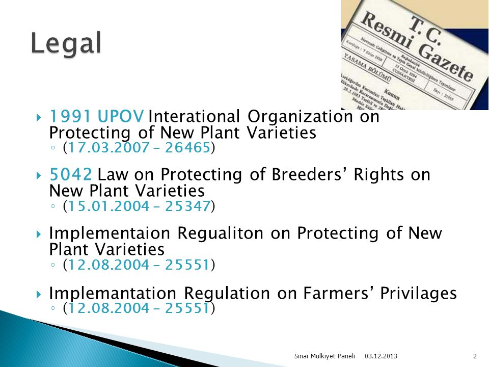  1991 UPOV Interational Organization on Protecting of New Plant Varieties ◦ (17.03.2007 – 26465)  5042 Law on Protecting of Breeders' Rights on New Plant Varieties ◦ (15.01.2004 – 25347)  Implementaion Regualiton on Protecting of New Plant Varieties ◦ (12.08.2004 – 25551)  Implemantation Regulation on Farmers' Privilages ◦ (12.08.2004 – 25551) 03.12.2013 Sınai Mülkiyet Paneli2